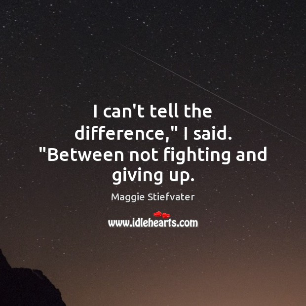 """I can't tell the difference,"""" I said. """"Between not fighting and giving up. Image"""
