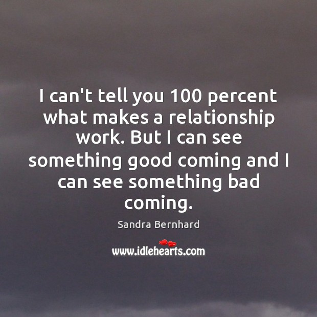 I can't tell you 100 percent what makes a relationship work. But I Sandra Bernhard Picture Quote