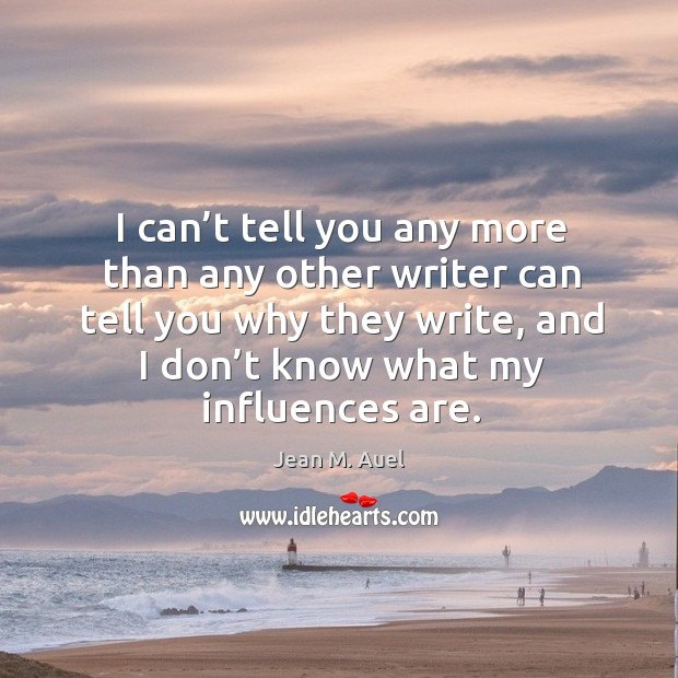 I can't tell you any more than any other writer can tell you why they write, and I don't Image