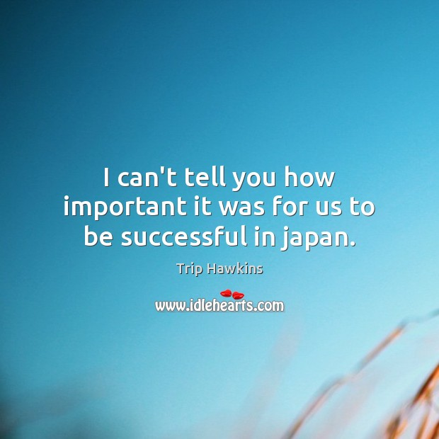 I can't tell you how important it was for us to be successful in japan. Trip Hawkins Picture Quote