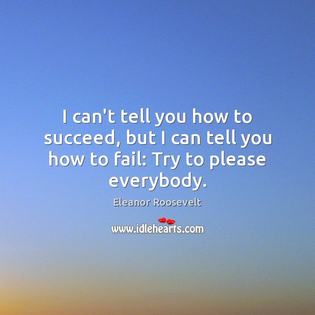 Image, I can't tell you how to succeed, but I can tell you how to fail: Try to please everybody.