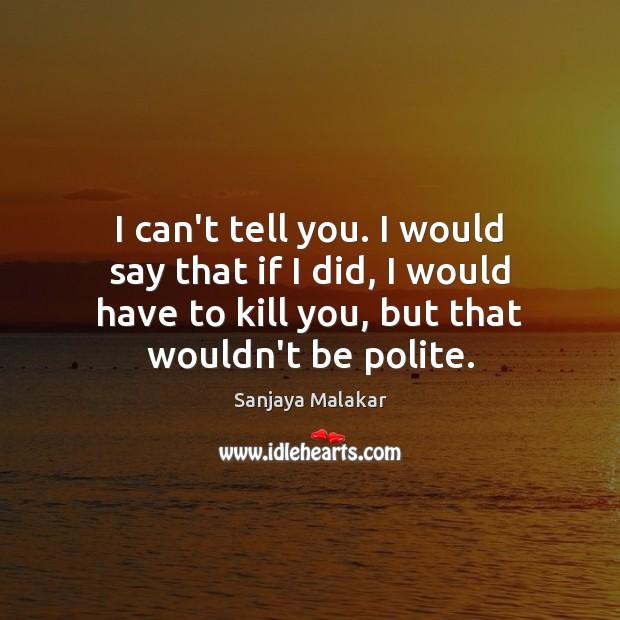 I can't tell you. I would say that if I did, I Image