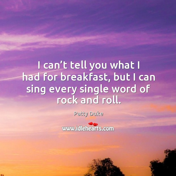 I can't tell you what I had for breakfast, but I can sing every single word of rock and roll. Image