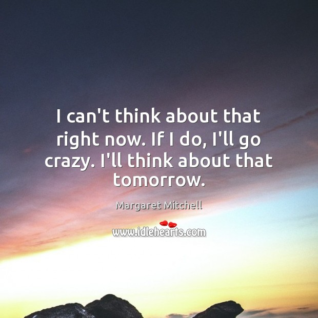 I can't think about that right now. If I do, I'll go Margaret Mitchell Picture Quote