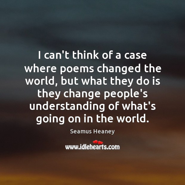I can't think of a case where poems changed the world, but Seamus Heaney Picture Quote