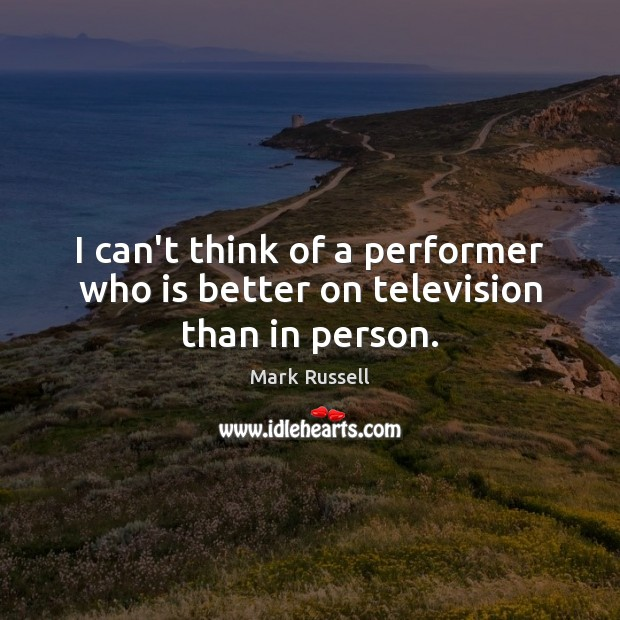 I can't think of a performer who is better on television than in person. Image