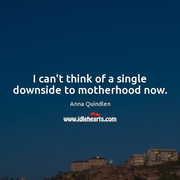 I can't think of a single downside to motherhood now. Image