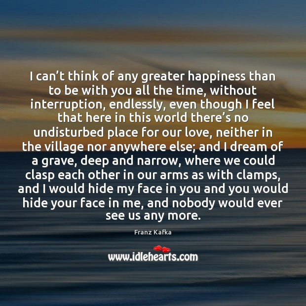 I can't think of any greater happiness than to be with Franz Kafka Picture Quote