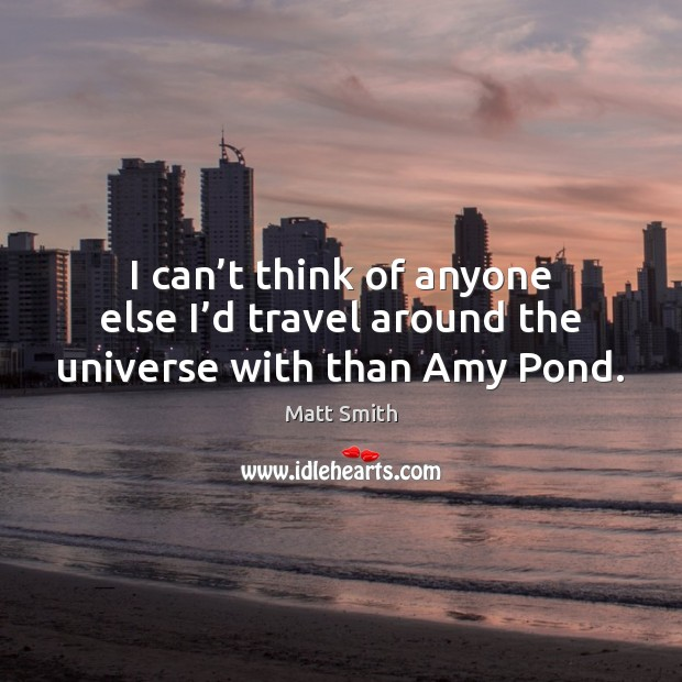 I can't think of anyone else I'd travel around the universe with than Amy Pond. Matt Smith Picture Quote