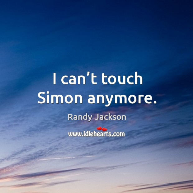 I can't touch simon anymore. Randy Jackson Picture Quote