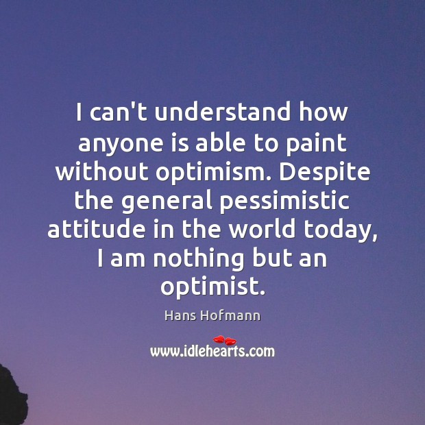 I can't understand how anyone is able to paint without optimism. Despite Image