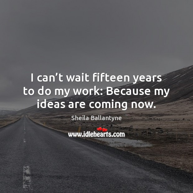 I can't wait fifteen years to do my work: Because my ideas are coming now. Image