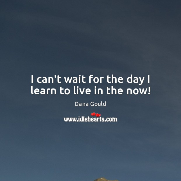 I can't wait for the day I learn to live in the now! Dana Gould Picture Quote
