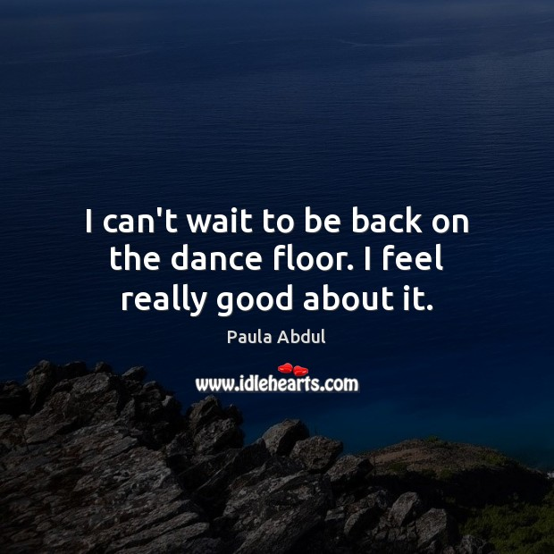 Image, I can't wait to be back on the dance floor. I feel really good about it.