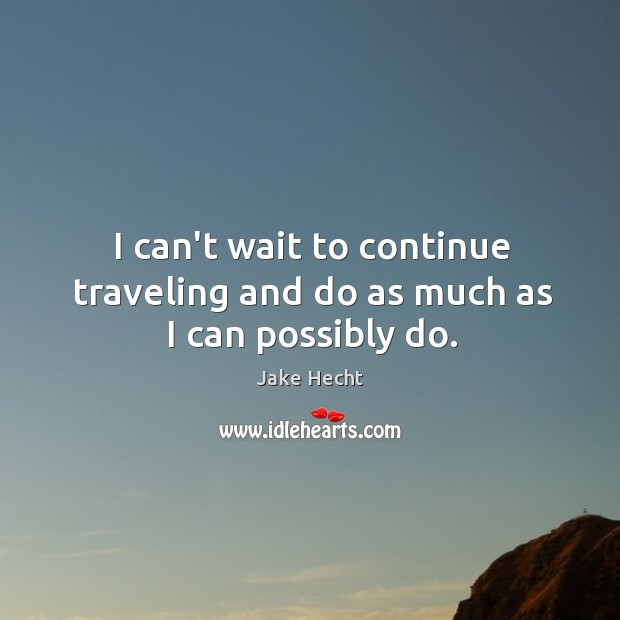 I can't wait to continue traveling and do as much as I can possibly do. Image