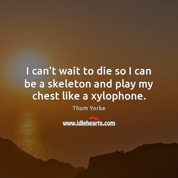 I can't wait to die so I can be a skeleton and play my chest like a xylophone. Image