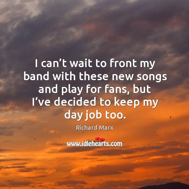 I can't wait to front my band with these new songs and play for fans, but I've decided to keep my day job too. Richard Marx Picture Quote