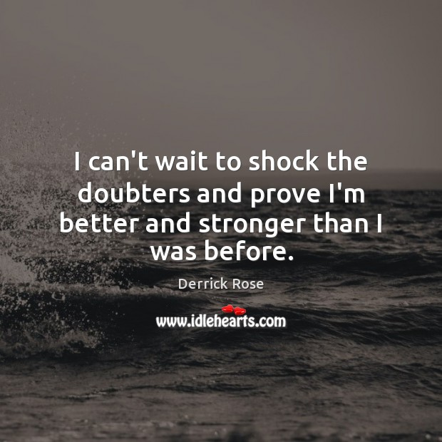 I can't wait to shock the doubters and prove I'm better and stronger than I was before. Image