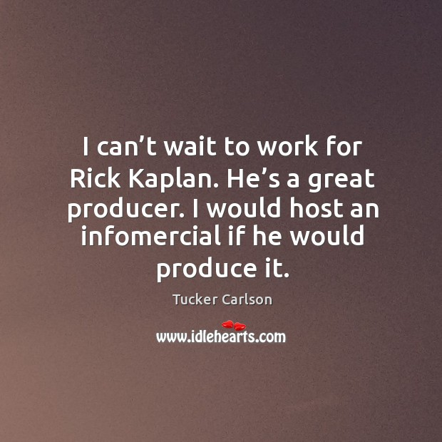 I can't wait to work for rick kaplan. He's a great producer. I would host an infomercial if he would produce it. Image