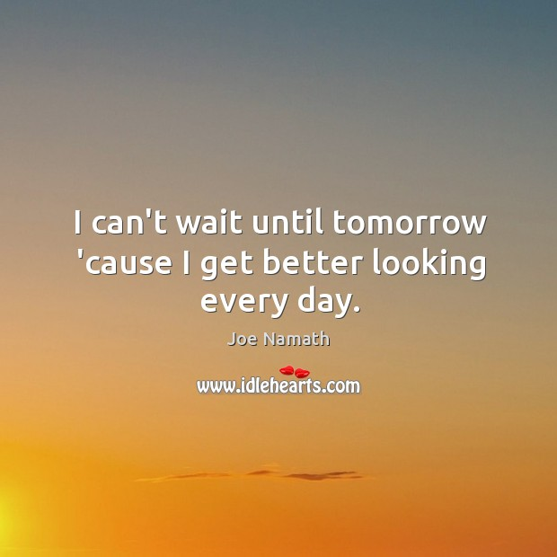 I can't wait until tomorrow 'cause I get better looking every day. Joe Namath Picture Quote