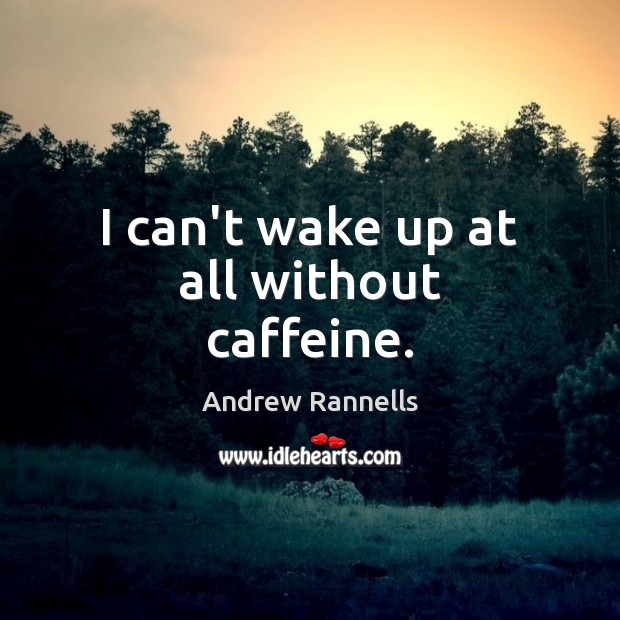 I can't wake up at all without caffeine. Andrew Rannells Picture Quote