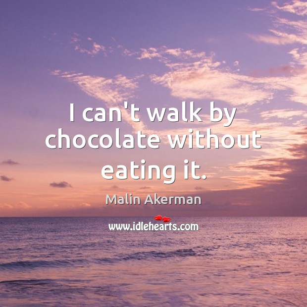 I can't walk by chocolate without eating it. Malin Akerman Picture Quote