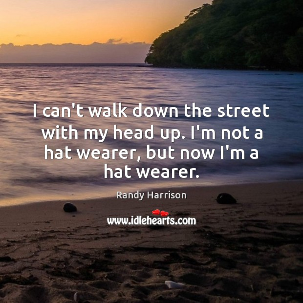 I can't walk down the street with my head up. I'm not Randy Harrison Picture Quote