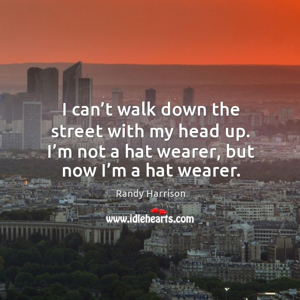 I can't walk down the street with my head up. I'm not a hat wearer, but now I'm a hat wearer. Randy Harrison Picture Quote
