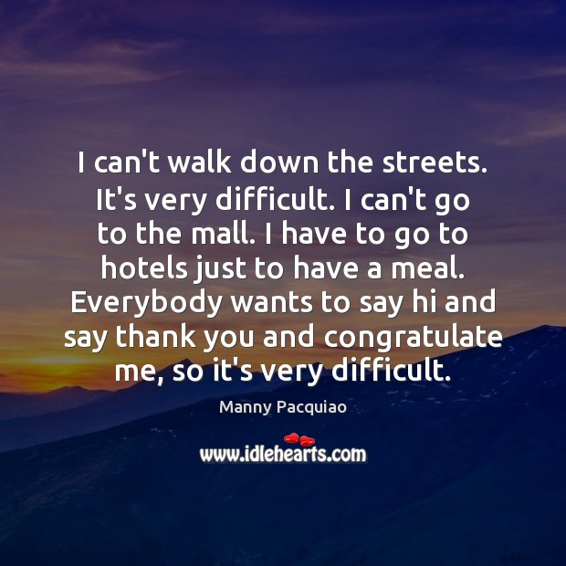 I can't walk down the streets. It's very difficult. I can't go Manny Pacquiao Picture Quote