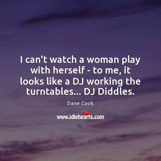 I can't watch a woman play with herself – to me, it Dane Cook Picture Quote