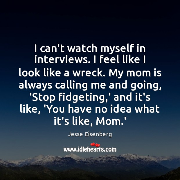 I can't watch myself in interviews. I feel like I look like Mom Quotes Image