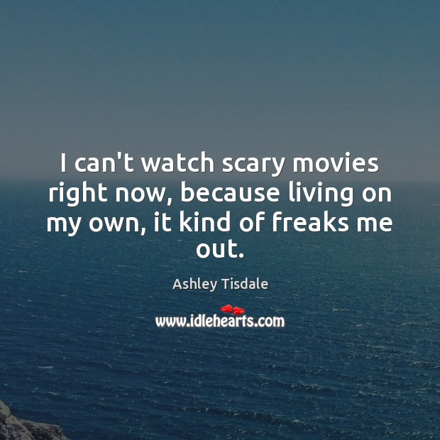I can't watch scary movies right now, because living on my own, it kind of freaks me out. Ashley Tisdale Picture Quote