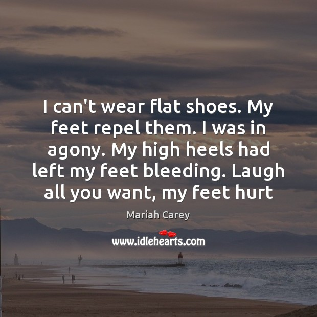I can't wear flat shoes. My feet repel them. I was in Mariah Carey Picture Quote