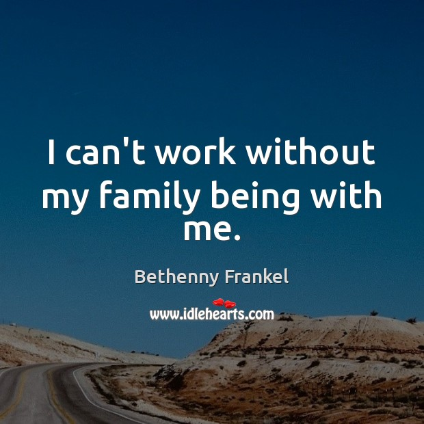 Image, I can't work without my family being with me.