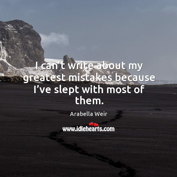 I can't write about my greatest mistakes because I've slept with most of them. Image