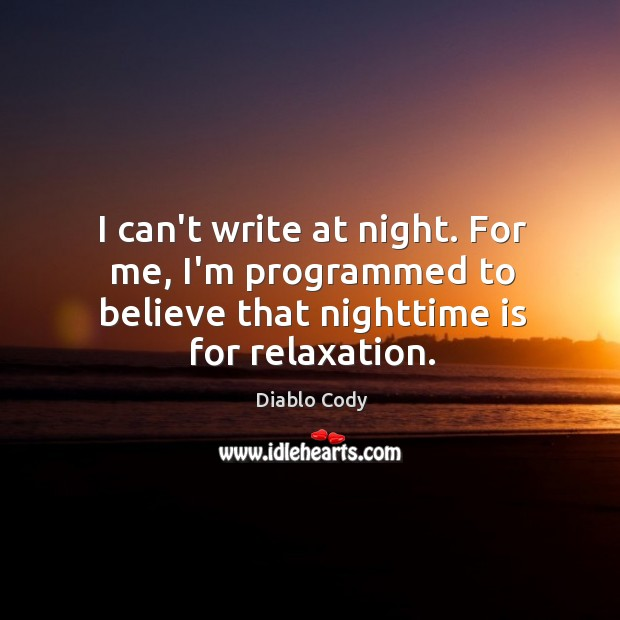 I can't write at night. For me, I'm programmed to believe that Image
