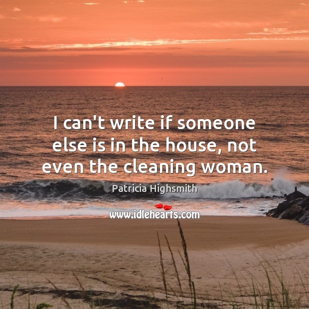 I can't write if someone else is in the house, not even the cleaning woman. Image
