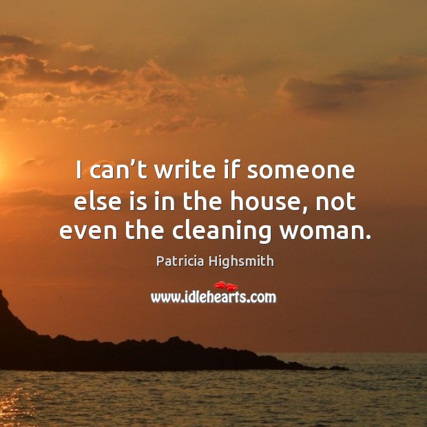 I can't write if someone else is in the house, not even the cleaning woman. Patricia Highsmith Picture Quote