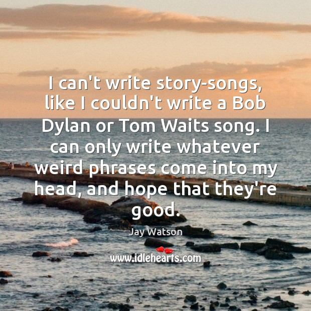 I can't write story-songs, like I couldn't write a Bob Dylan or Image