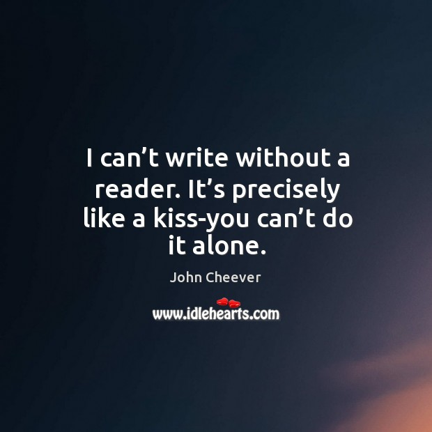 I can't write without a reader. It's precisely like a kiss-you can't do it alone. John Cheever Picture Quote