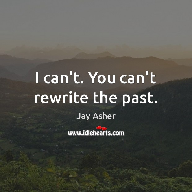 I can't. You can't rewrite the past. Jay Asher Picture Quote