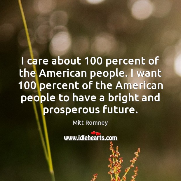 I care about 100 percent of the American people. I want 100 percent of Mitt Romney Picture Quote