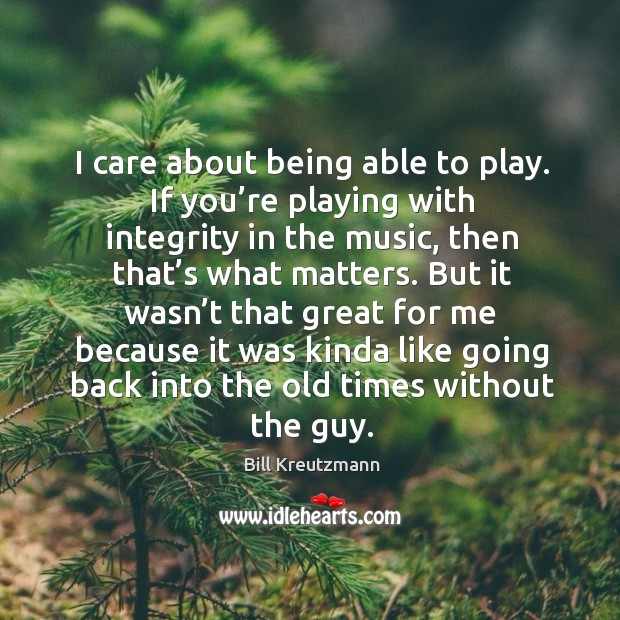 I care about being able to play. If you're playing with integrity in the music Bill Kreutzmann Picture Quote
