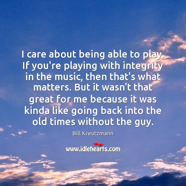 I care about being able to play. If you're playing with integrity Bill Kreutzmann Picture Quote