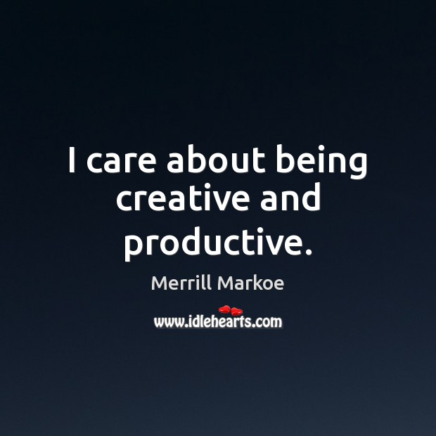 I care about being creative and productive. Merrill Markoe Picture Quote