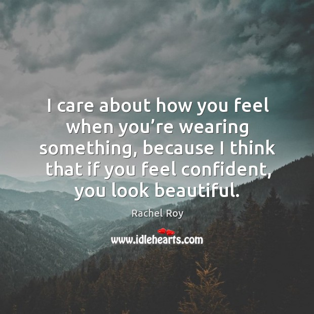 I care about how you feel when you're wearing something, because I think that if you feel confident, you look beautiful. Rachel Roy Picture Quote