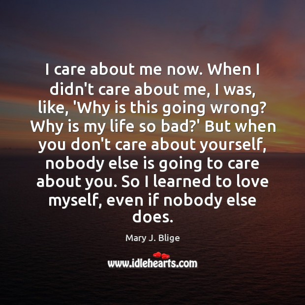 I care about me now. When I didn't care about me, I Image