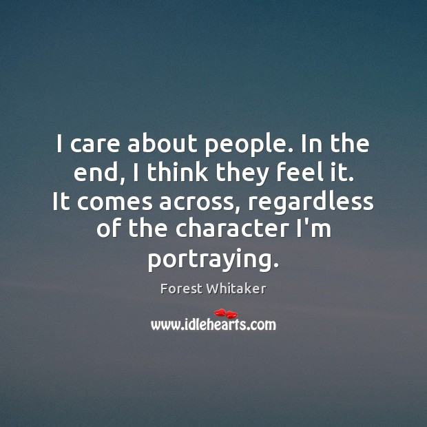 I care about people. In the end, I think they feel it. Image