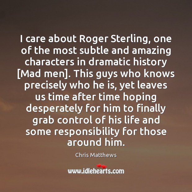 I care about Roger Sterling, one of the most subtle and amazing Chris Matthews Picture Quote