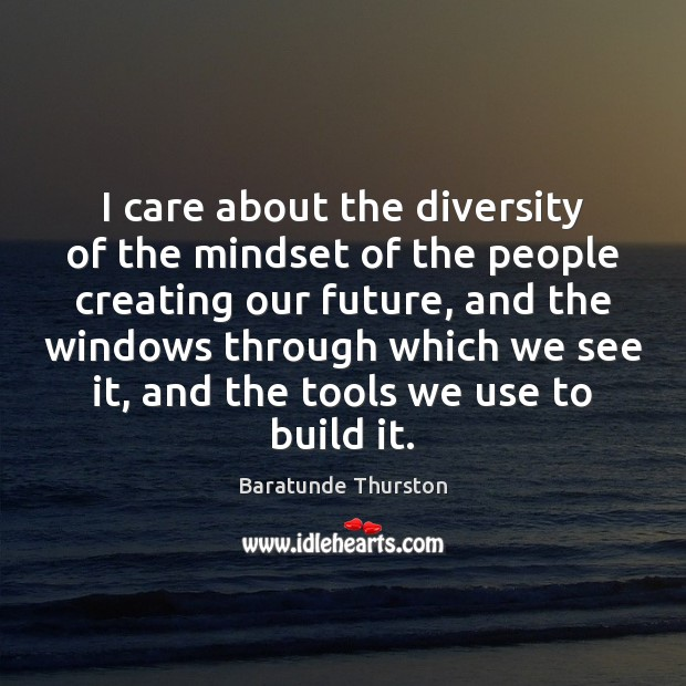 Image, I care about the diversity of the mindset of the people creating